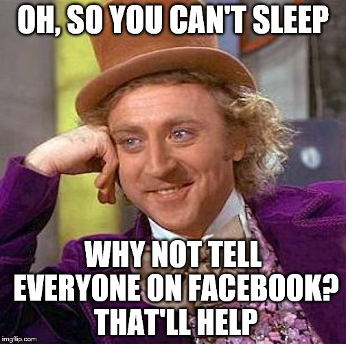 Facebook is your life, isn't? | OH, SO YOU CAN'T SLEEP WHY NOT TELL EVERYONE ON FACEBOOK? THAT'LL HELP | image tagged in memes,creepy condescending wonka | made w/ Imgflip meme maker