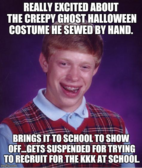 Bad Luck Brian gets in trouble at school, for his creative skills. | REALLY EXCITED ABOUT THE CREEPY GHOST HALLOWEEN COSTUME HE SEWED BY HAND. BRINGS IT TO SCHOOL TO SHOW OFF...GETS SUSPENDED FOR TRYING TO REC | image tagged in memes,bad luck brian,school,clock,clock arrest | made w/ Imgflip meme maker