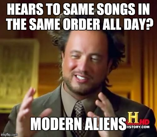 Ancient Aliens Meme | HEARS TO SAME SONGS IN THE SAME ORDER ALL DAY? MODERN ALIENS | image tagged in memes,ancient aliens | made w/ Imgflip meme maker