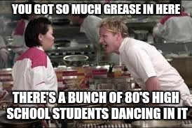 YOU GOT SO MUCH GREASE IN HERE THERE'S A BUNCH OF 80'S HIGH SCHOOL STUDENTS DANCING IN IT | made w/ Imgflip meme maker