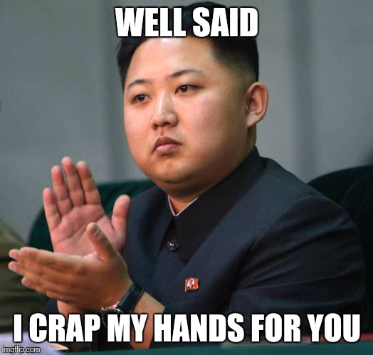 WELL SAID I CRAP MY HANDS FOR YOU | made w/ Imgflip meme maker