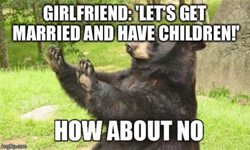 How About No Bear | GIRLFRIEND: 'LET'S GET MARRIED AND HAVE CHILDREN!' | image tagged in memes,how about no bear | made w/ Imgflip meme maker