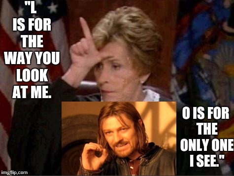"Judge Judy Loser | ""L IS FOR THE WAY YOU LOOK AT ME. O IS FOR THE ONLY ONE I SEE."" 