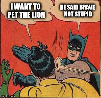 Batman Slapping Robin Meme | I WANT TO PET THE LION HE SAID BRAVE NOT STUPID | image tagged in memes,batman slapping robin | made w/ Imgflip meme maker