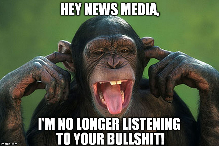 I can't hear you | HEY NEWS MEDIA, I'M NO LONGER LISTENING TO YOUR BULLSHIT! | image tagged in i can't hear you | made w/ Imgflip meme maker