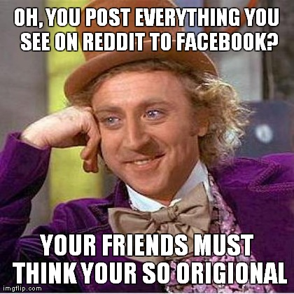 Creepy Condescending Wonka Meme | OH, YOU POST EVERYTHING YOU SEE ON REDDIT TO FACEBOOK? YOUR FRIENDS MUST THINK YOUR SO ORIGIONAL | image tagged in memes,creepy condescending wonka | made w/ Imgflip meme maker