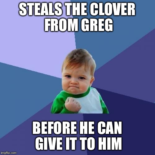 STEALS THE CLOVER FROM GREG BEFORE HE CAN GIVE IT TO HIM | image tagged in memes,success kid | made w/ Imgflip meme maker