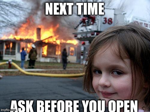 NEXT TIME ASK BEFORE YOU OPEN | image tagged in memes,disaster girl | made w/ Imgflip meme maker
