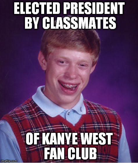 Bad Luck Brian Meme | ELECTED PRESIDENT BY CLASSMATES OF KANYE WEST FAN CLUB | image tagged in memes,bad luck brian | made w/ Imgflip meme maker
