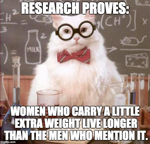 cat scientist | RESEARCH PROVES: WOMEN WHO CARRY A LITTLE EXTRA WEIGHT LIVE LONGER THAN THE MEN WHO MENTION IT. | image tagged in cat scientist | made w/ Imgflip meme maker