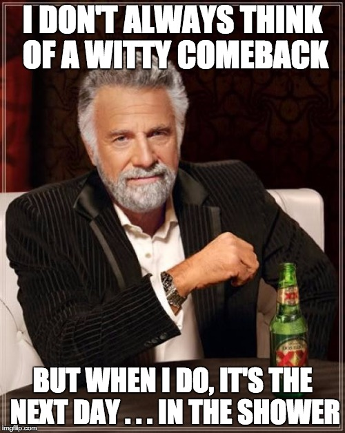 The Most Interesting Man In The World | I DON'T ALWAYS THINK OF A WITTY COMEBACK BUT WHEN I DO, IT'S THE NEXT DAY . . . IN THE SHOWER | image tagged in memes,the most interesting man in the world | made w/ Imgflip meme maker