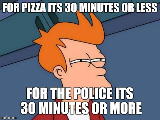 Futurama Fry Meme | FOR PIZZA ITS 30 MINUTES OR LESS FOR THE POLICE ITS 30 MINUTES OR MORE | image tagged in memes,futurama fry | made w/ Imgflip meme maker