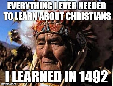 indians | EVERYTHING I EVER NEEDED TO LEARN ABOUT CHRISTIANS I LEARNED IN 1492 | image tagged in indians | made w/ Imgflip meme maker