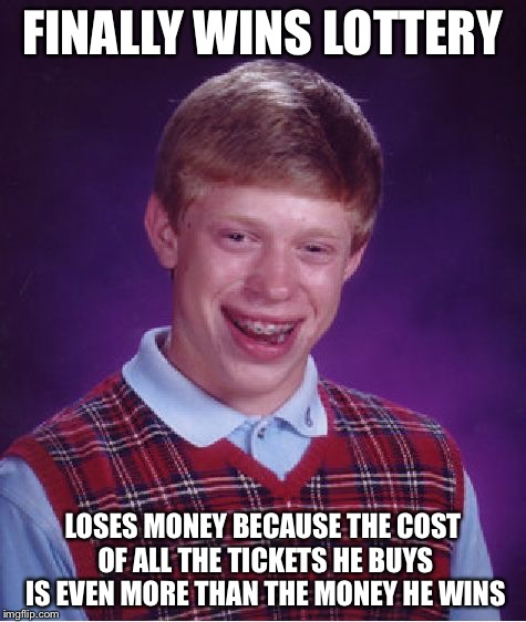 Bad Luck Brian Meme | FINALLY WINS LOTTERY LOSES MONEY BECAUSE THE COST OF ALL THE TICKETS HE BUYS IS EVEN MORE THAN THE MONEY HE WINS | image tagged in memes,bad luck brian | made w/ Imgflip meme maker