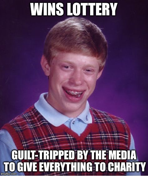 Bad Luck Brian Meme | WINS LOTTERY GUILT-TRIPPED BY THE MEDIA TO GIVE EVERYTHING TO CHARITY | image tagged in memes,bad luck brian | made w/ Imgflip meme maker