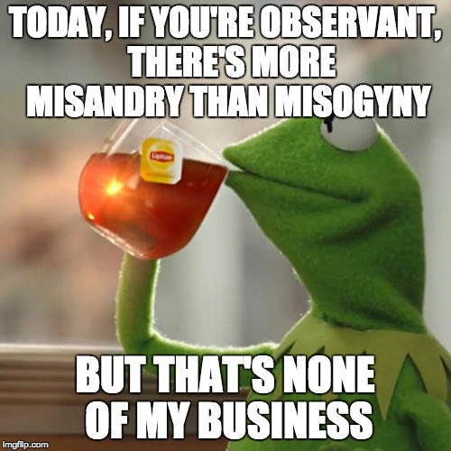 But That's None Of My Business Meme | TODAY, IF YOU'RE OBSERVANT,  THERE'S MORE MISANDRY THAN MISOGYNY BUT THAT'S NONE OF MY BUSINESS | image tagged in memes,but thats none of my business,kermit the frog | made w/ Imgflip meme maker