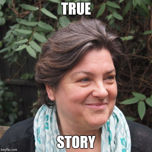 Julie Bindel | TRUE STORY | image tagged in julie bindel | made w/ Imgflip meme maker