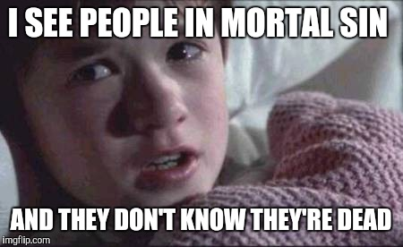 I See Dead People Meme | I SEE PEOPLE IN MORTAL SIN AND THEY DON'T KNOW THEY'RE DEAD | image tagged in memes,i see dead people | made w/ Imgflip meme maker