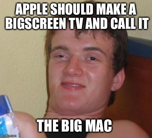 10 Guy Meme | APPLE SHOULD MAKE A BIGSCREEN TV AND CALL IT THE BIG MAC | image tagged in memes,10 guy | made w/ Imgflip meme maker