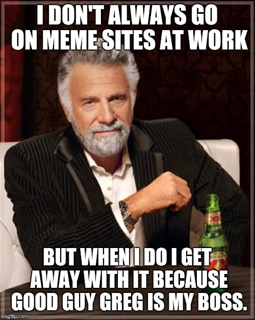 The Most Interesting Man In The World Meme | I DON'T ALWAYS GO ON MEME SITES AT WORK BUT WHEN I DO I GET AWAY WITH IT BECAUSE GOOD GUY GREG IS MY BOSS. | image tagged in memes,the most interesting man in the world | made w/ Imgflip meme maker