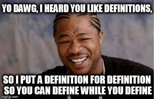 Yo Dawg Heard You Meme | YO DAWG, I HEARD YOU LIKE DEFINITIONS, SO I PUT A DEFINITION FOR DEFINITION SO YOU CAN DEFINE WHILE YOU DEFINE | image tagged in memes,yo dawg heard you | made w/ Imgflip meme maker