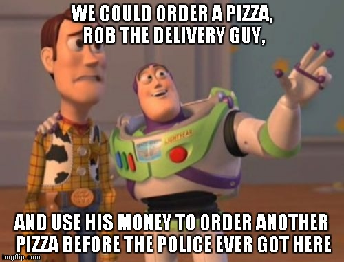 X, X Everywhere Meme | WE COULD ORDER A PIZZA, ROB THE DELIVERY GUY, AND USE HIS MONEY TO ORDER ANOTHER PIZZA BEFORE THE POLICE EVER GOT HERE | image tagged in memes,x, x everywhere,x x everywhere | made w/ Imgflip meme maker