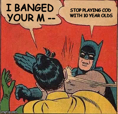 Batman Slapping Robin Meme | I BANGED YOUR M -- STOP PLAYING COD WITH 10 YEAR OLDS | image tagged in memes,batman slapping robin | made w/ Imgflip meme maker