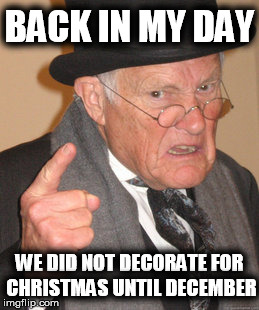 Back In My Day Meme | BACK IN MY DAY WE DID NOT DECORATE FOR CHRISTMAS UNTIL DECEMBER | image tagged in memes,back in my day | made w/ Imgflip meme maker