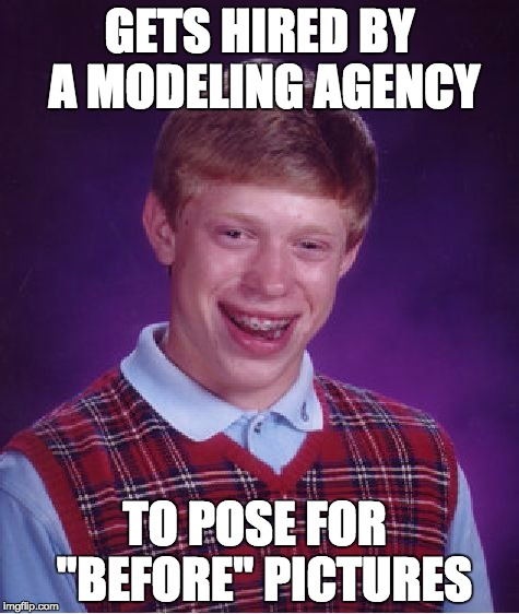 "Bad Luck Brian | GETS HIRED BY A MODELING AGENCY TO POSE FOR  ""BEFORE"" PICTURES 