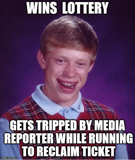 Bad Luck Brian Meme | WINS  LOTTERY GETS TRIPPED BY MEDIA REPORTER WHILE RUNNING TO RECLAIM TICKET | image tagged in memes,bad luck brian | made w/ Imgflip meme maker