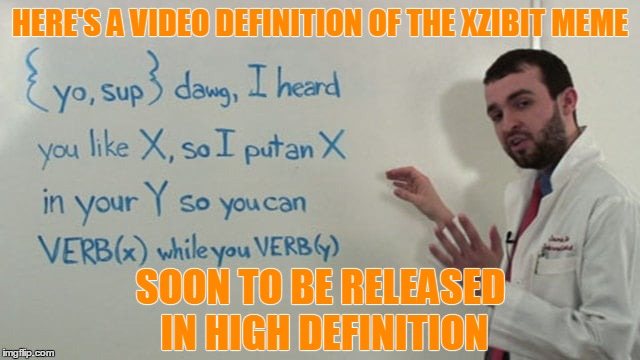 HERE'S A VIDEO DEFINITION OF THE XZIBIT MEME SOON TO BE RELEASED IN HIGH DEFINITION | made w/ Imgflip meme maker