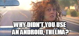 WHY DIDN'T YOU USE AN ANDROID, THELMA? | made w/ Imgflip meme maker
