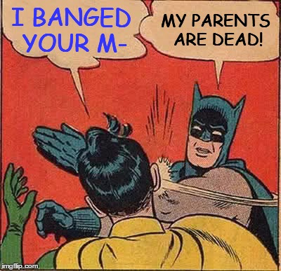 Batman Slapping Robin Meme | I BANGED YOUR M- MY PARENTS ARE DEAD! | image tagged in memes,batman slapping robin | made w/ Imgflip meme maker