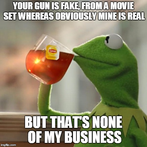 But Thats None Of My Business Meme | YOUR GUN IS FAKE, FROM A MOVIE SET WHEREAS OBVIOUSLY MINE IS REAL BUT THAT'S NONE OF MY BUSINESS | image tagged in memes,but thats none of my business,kermit the frog | made w/ Imgflip meme maker