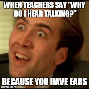 You dont say? | WHEN TEACHERS SAY ''WHY DO I HEAR TALKING?'' BECAUSE YOU HAVE EARS | image tagged in you dont say | made w/ Imgflip meme maker