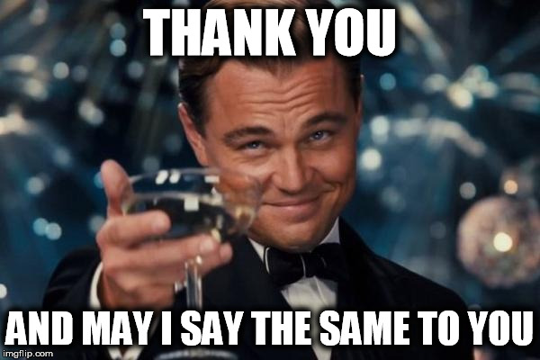Leonardo Dicaprio Cheers Meme | THANK YOU AND MAY I SAY THE SAME TO YOU | image tagged in memes,leonardo dicaprio cheers | made w/ Imgflip meme maker