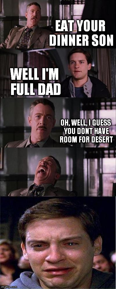 Peter Parker Cry | EAT YOUR DINNER SON WELL I'M FULL DAD OH, WELL, I GUESS YOU DONT HAVE ROOM FOR DESERT | image tagged in memes,peter parker cry | made w/ Imgflip meme maker