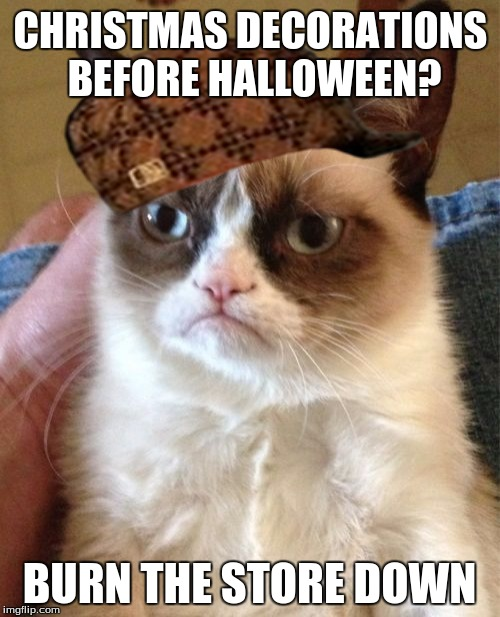 Grumpy Cat Meme | CHRISTMAS DECORATIONS BEFORE HALLOWEEN? BURN THE STORE DOWN | image tagged in memes,grumpy cat,scumbag | made w/ Imgflip meme maker
