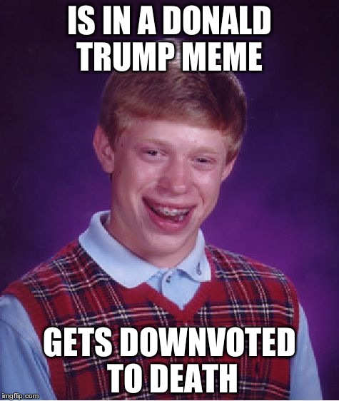 Bad Luck Brian Meme | IS IN A DONALD TRUMP MEME GETS DOWNVOTED TO DEATH | image tagged in memes,bad luck brian | made w/ Imgflip meme maker