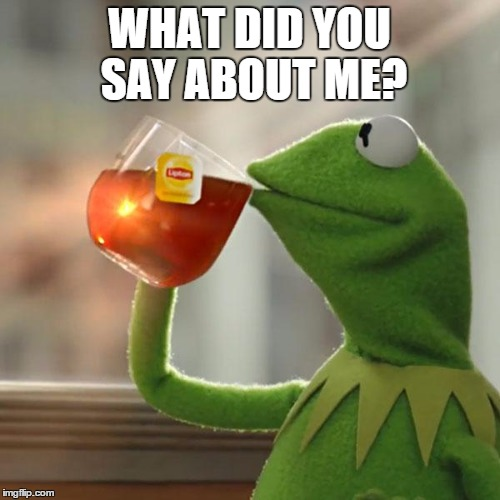 But Thats None Of My Business Meme | WHAT DID YOU SAY ABOUT ME? | image tagged in memes,but thats none of my business,kermit the frog | made w/ Imgflip meme maker