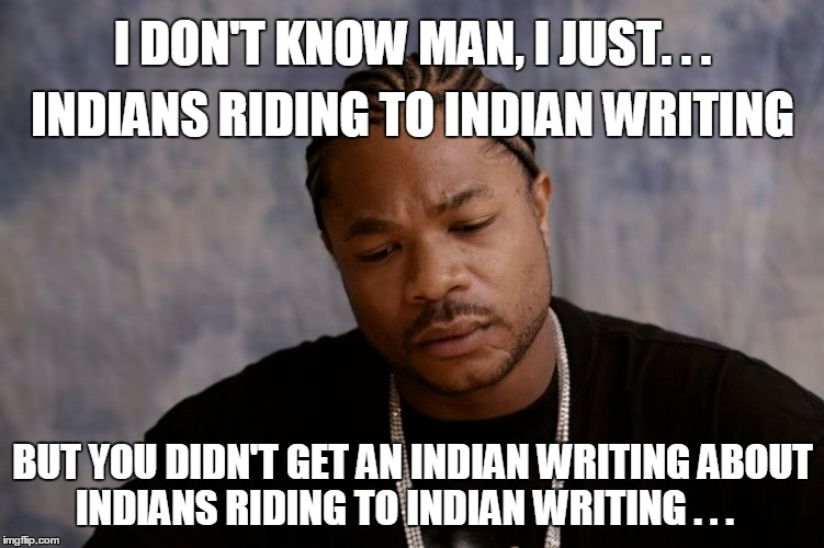 I DON'T KNOW MAN, I JUST. . . BUT YOU DIDN'T GET AN INDIAN WRITING ABOUT INDIANS RIDING TO INDIAN WRITING . . . INDIANS RIDING TO INDIAN WRI | made w/ Imgflip meme maker