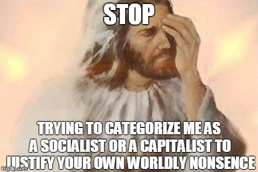 Jesus facepalm | STOP TRYING TO CATEGORIZE ME AS A SOCIALIST OR A CAPITALIST TO JUSTIFY YOUR OWN WORLDLY NONSENCE | image tagged in jesus facepalm | made w/ Imgflip meme maker