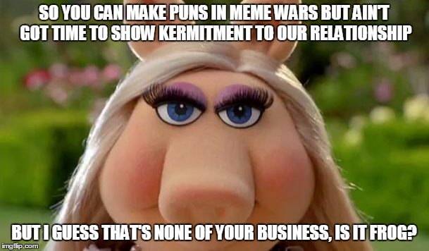SO YOU CAN MAKE PUNS IN MEME WARS BUT AIN'T GOT TIME TO SHOW KERMITMENT TO OUR RELATIONSHIP BUT I GUESS THAT'S NONE OF YOUR BUSINESS, IS IT  | made w/ Imgflip meme maker