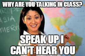 WHY ARE YOU TALKING IN CLASS? SPEAK UP I CAN'T HEAR YOU | made w/ Imgflip meme maker