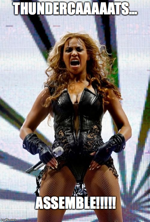 Beyonce Superbowl Yell | THUNDERCAAAAATS... ASSEMBLE!!!!! | image tagged in memes,beyonce superbowl yell | made w/ Imgflip meme maker