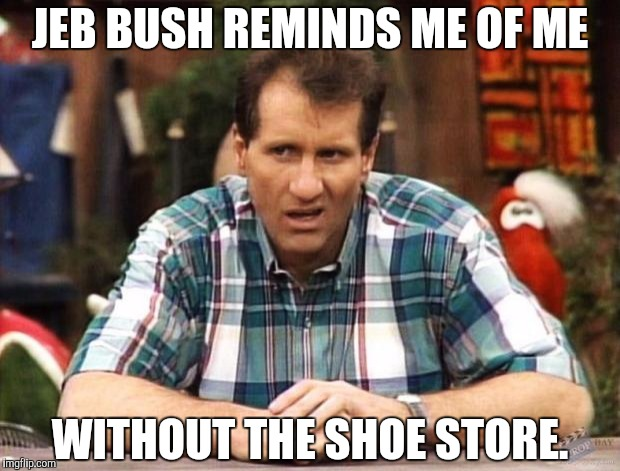 Al Bundy | JEB BUSH REMINDS ME OF ME WITHOUT THE SHOE STORE. | image tagged in al bundy | made w/ Imgflip meme maker