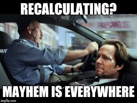 RECALCULATING? MAYHEM IS EVERYWHERE | image tagged in mayhem guy | made w/ Imgflip meme maker