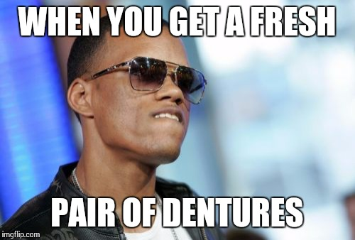 Doze Dentures | WHEN YOU GET A FRESH PAIR OF DENTURES | image tagged in memes,dat ass | made w/ Imgflip meme maker