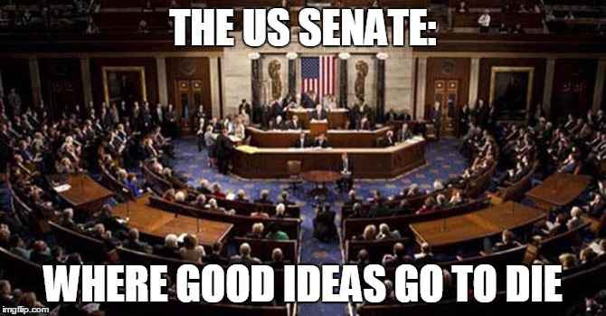 Filibuster this! | THE US SENATE: WHERE GOOD IDEAS GO TO DIE | image tagged in senators,filibuster | made w/ Imgflip meme maker