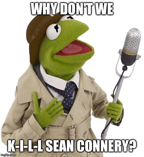 WHY DON'T WE K-I-L-L SEAN CONNERY? | made w/ Imgflip meme maker